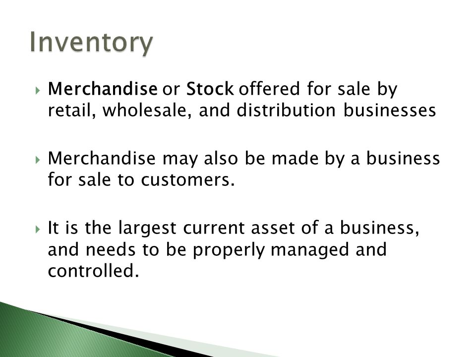 Inventory Merchandise or Stock offered for sale by retail, wholesale, and distribution businesses.