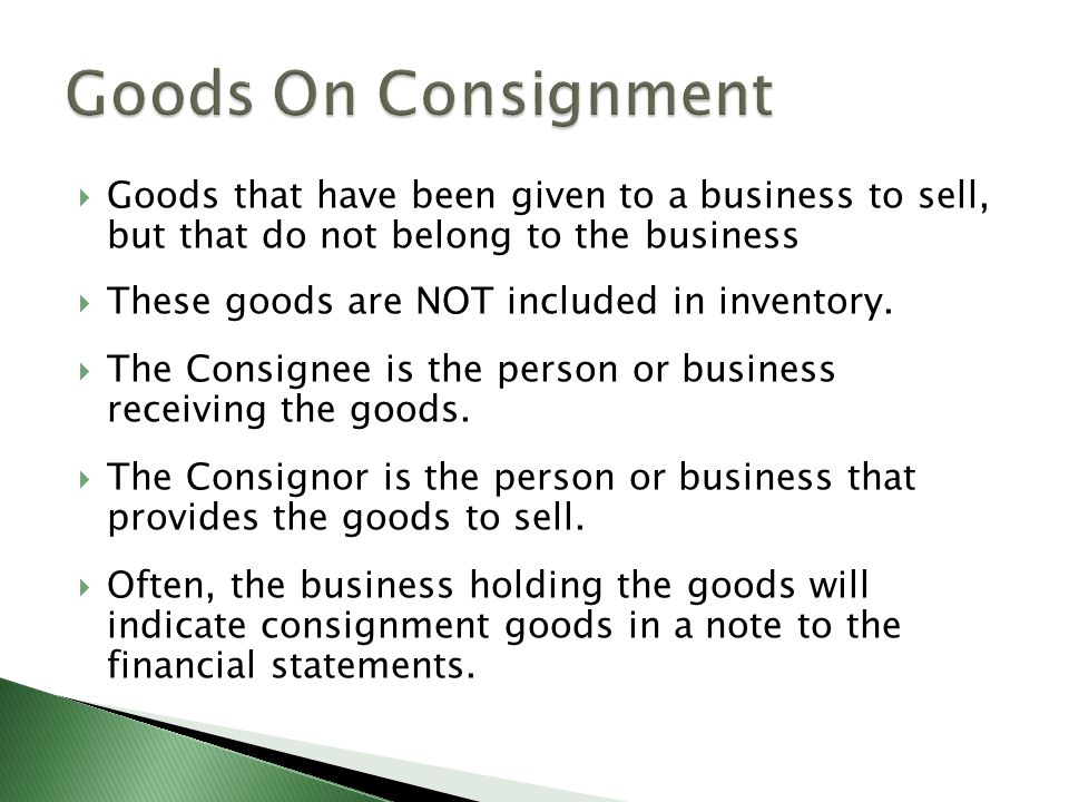 Goods On Consignment Goods that have been given to a business to sell, but that do not belong to the business.