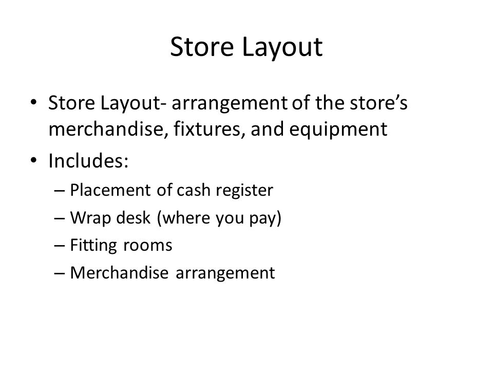 Store Layout Store Layout- arrangement of the store's merchandise, fixtures, and equipment. Includes: