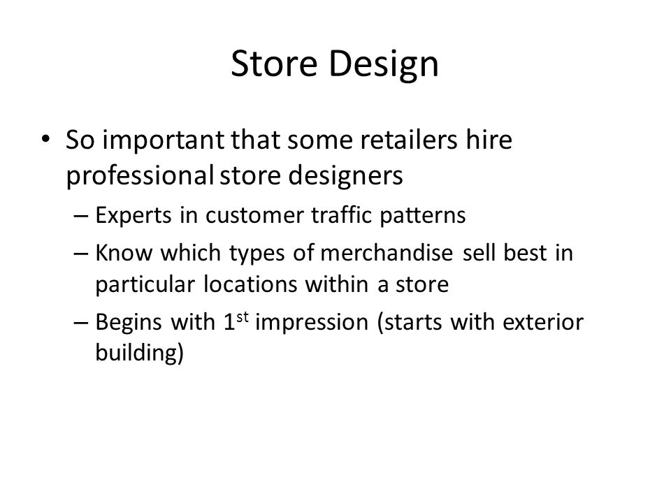 Store Design So important that some retailers hire professional store designers. Experts in customer traffic patterns.