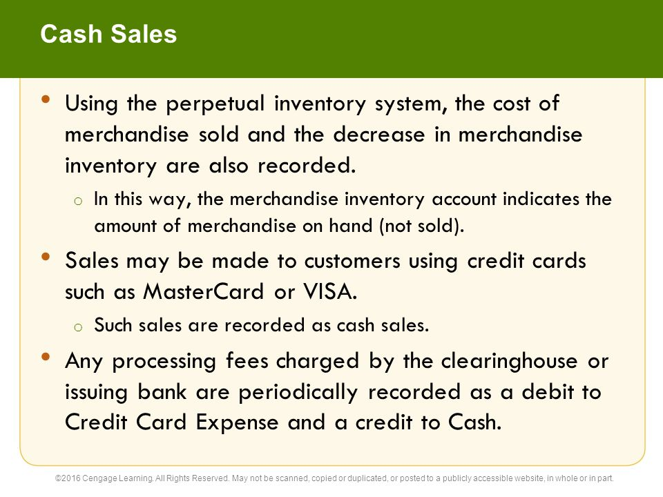 Cash Sales Using the perpetual inventory system, the cost of merchandise sold and the decrease in merchandise inventory are also recorded.