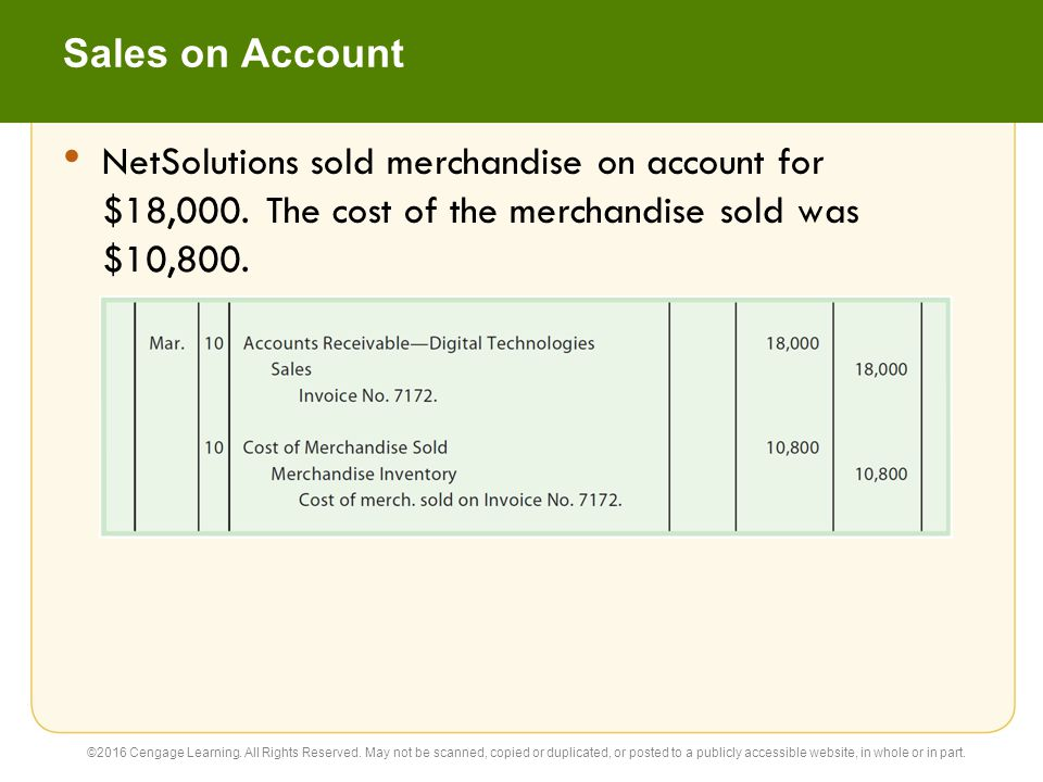 Sales on Account NetSolutions sold merchandise on account for $18,000. The cost of the merchandise sold was $10,800.