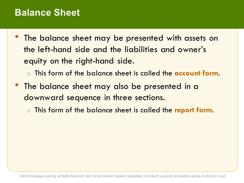 Balance Sheet The balance sheet may be presented with assets on the left-hand side and the liabilities and owner's equity on the right-hand side.
