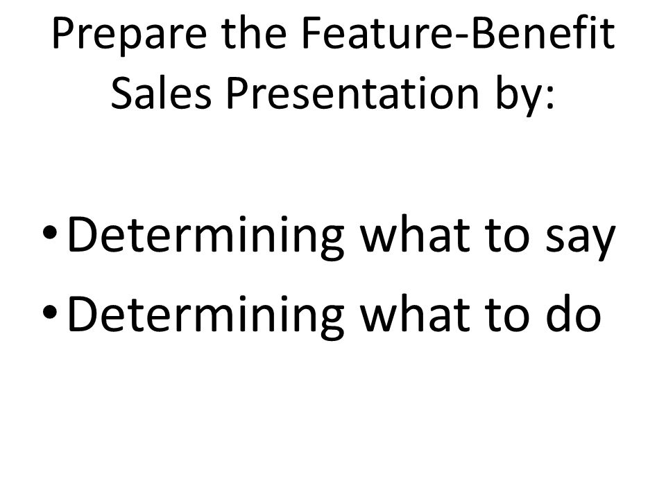 Prepare the Feature-Benefit Sales Presentation by: