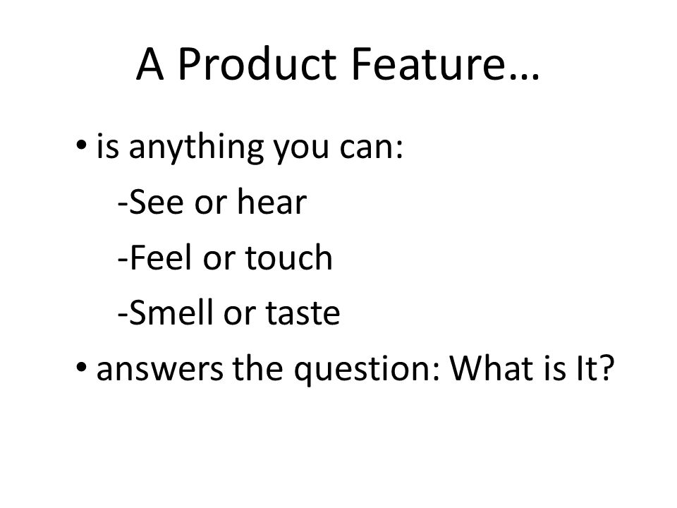 A Product Feature… is anything you can: -See or hear -Feel or touch
