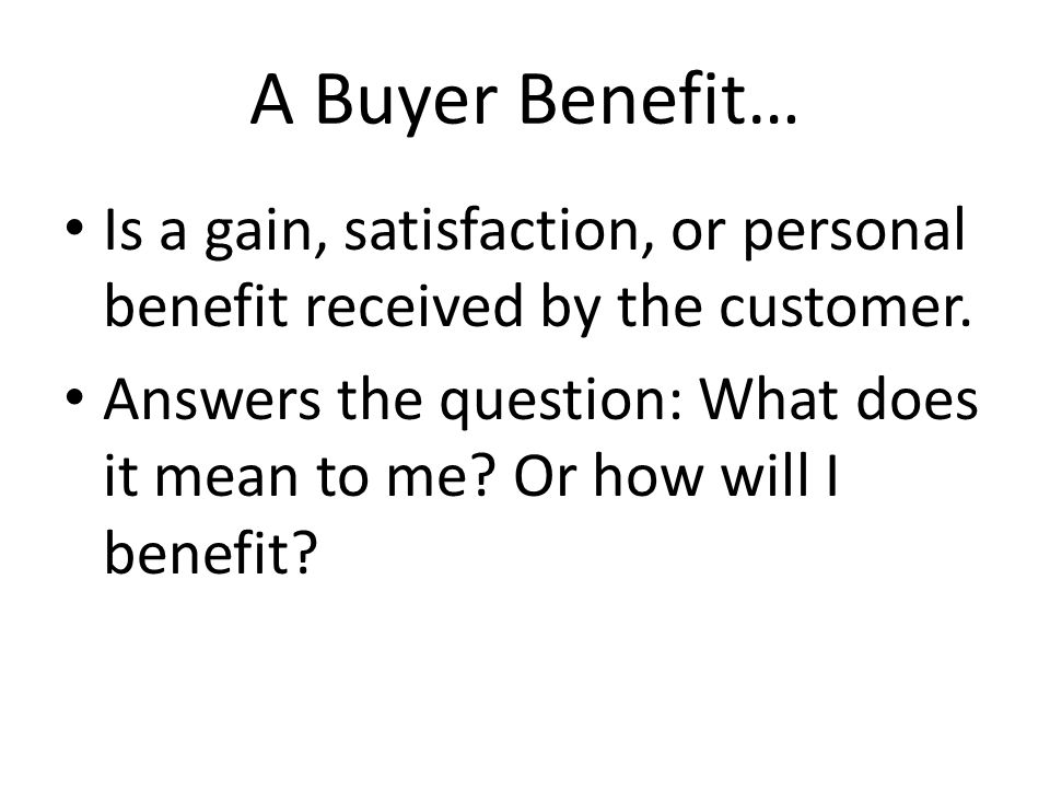 A Buyer Benefit… Is a gain, satisfaction, or personal benefit received by the customer.