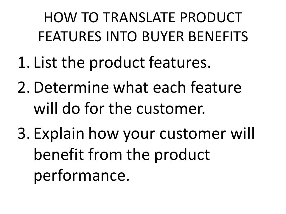 HOW TO TRANSLATE PRODUCT FEATURES INTO BUYER BENEFITS
