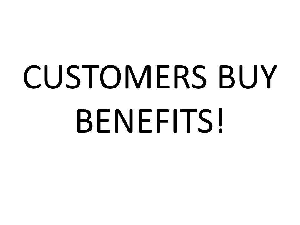 CUSTOMERS BUY BENEFITS!