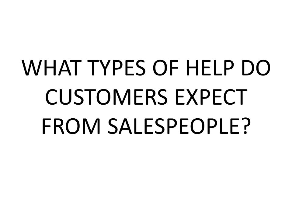 WHAT TYPES OF HELP DO CUSTOMERS EXPECT FROM SALESPEOPLE