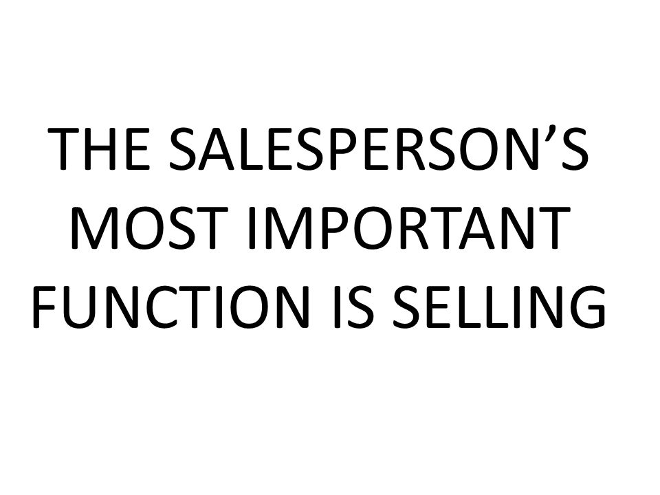 THE SALESPERSON'S MOST IMPORTANT FUNCTION IS SELLING