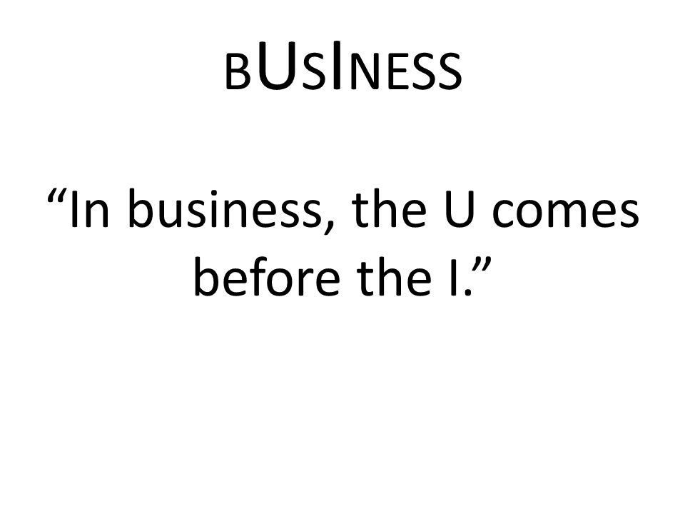 In business, the U comes before the I.