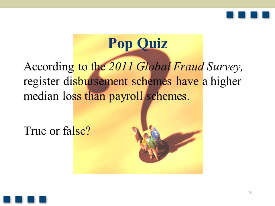 Pop Quiz According to the 2011 Global Fraud Survey, register disbursement schemes have a higher median loss than payroll schemes.