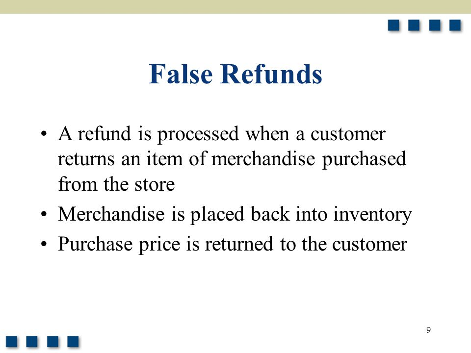 False Refunds A refund is processed when a customer returns an item of merchandise purchased from the store.