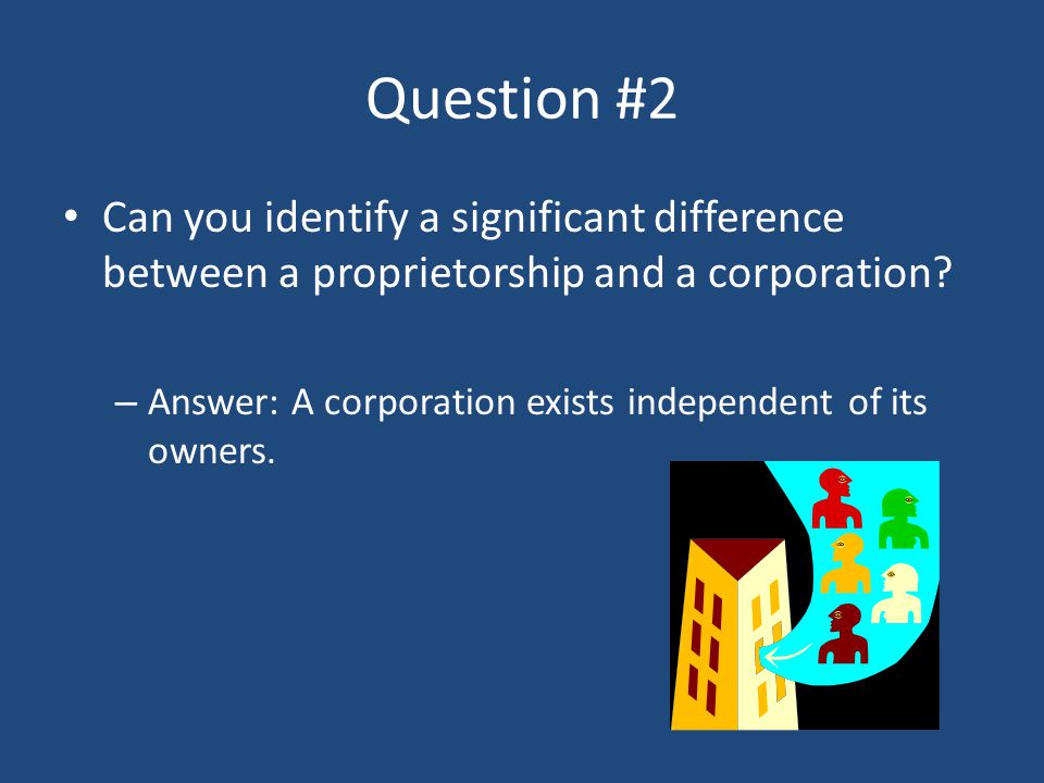 Question #2 Can you identify a significant difference between a proprietorship and a corporation
