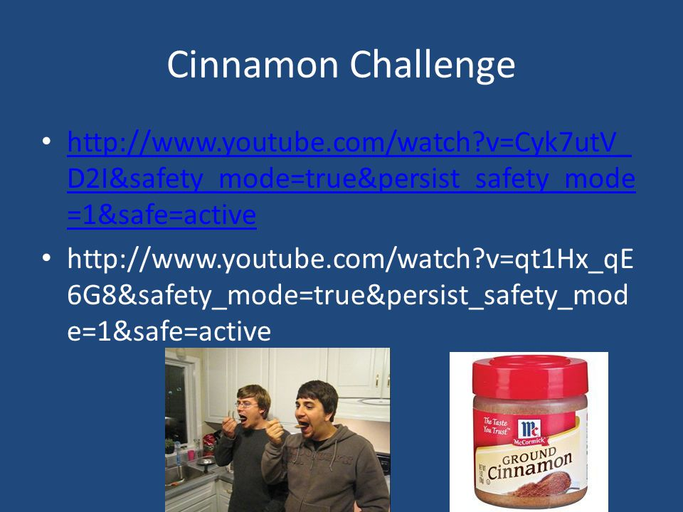 Cinnamon Challenge http://www.youtube.com/watch v=Cyk7utV_D2I&safety_mode=true&persist_safety_mode=1&safe=active.