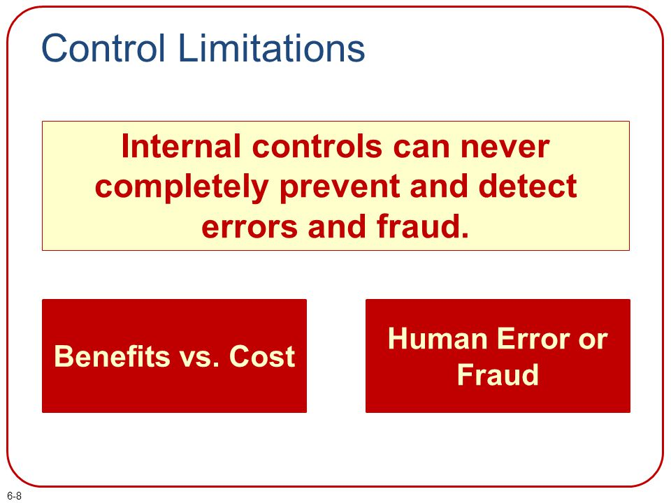 Control Limitations Internal controls can never completely prevent and detect errors and fraud. Benefits vs. Cost.