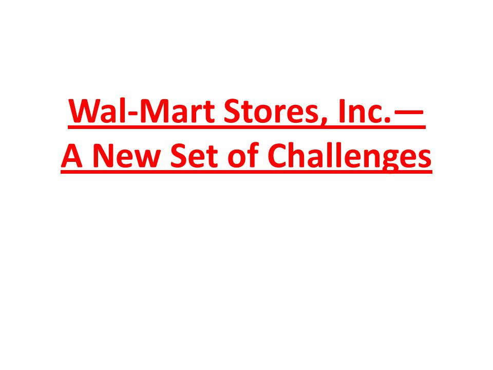 Wal-Mart Stores, Inc.— A New Set of Challenges