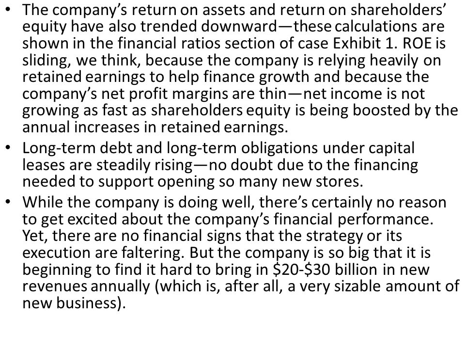 The company's return on assets and return on shareholders' equity have also trended downward—these calculations are shown in the financial ratios section of case Exhibit 1. ROE is sliding, we think, because the company is relying heavily on retained earnings to help finance growth and because the company's net profit margins are thin—net income is not growing as fast as shareholders equity is being boosted by the annual increases in retained earnings.