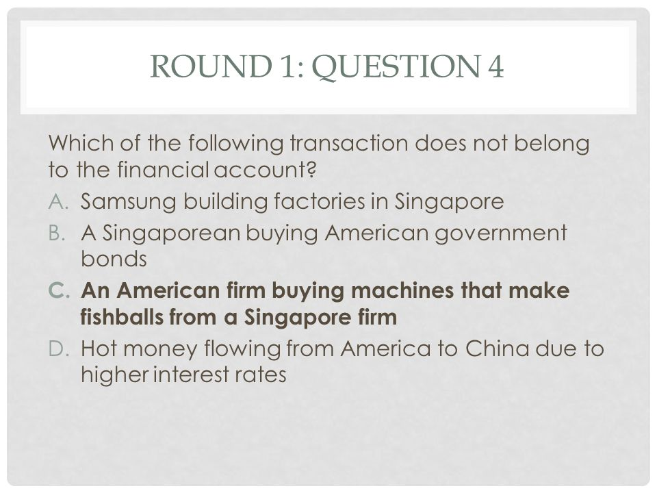 RouND 1: Question 4 Which of the following transaction does not belong to the financial account Samsung building factories in Singapore.