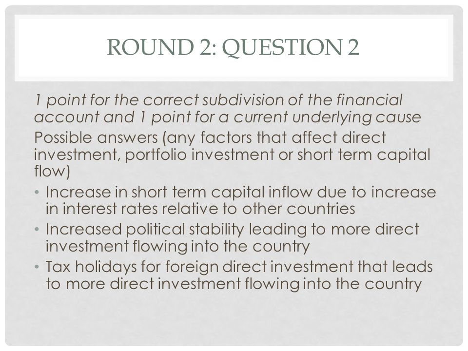 Round 2: Question 2 1 point for the correct subdivision of the financial account and 1 point for a current underlying cause.