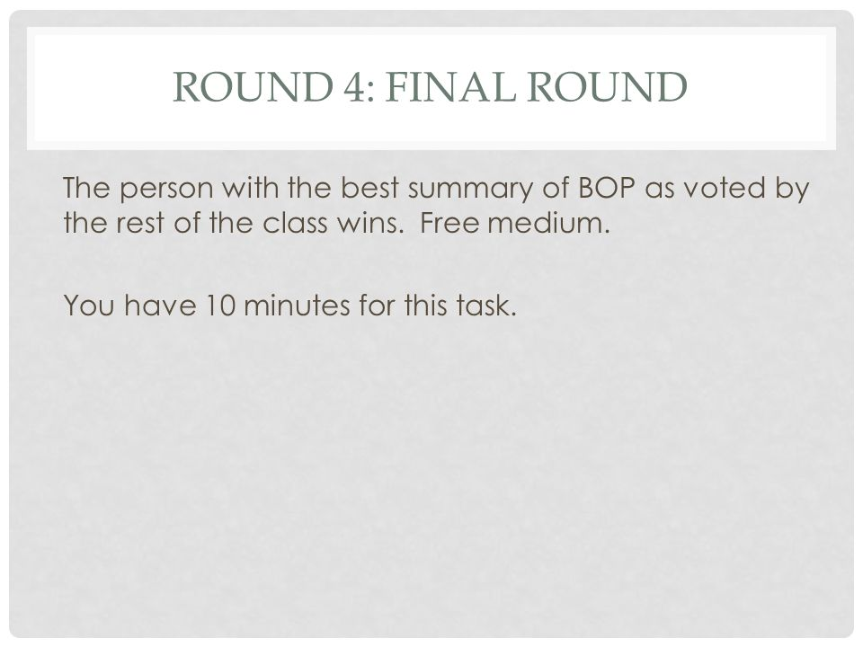 Round 4: Final round The person with the best summary of BOP as voted by the rest of the class wins.