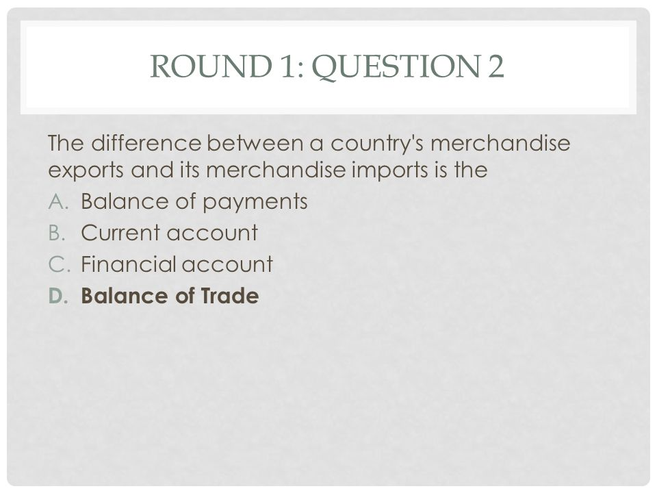 Round 1: Question 2 The difference between a country s merchandise exports and its merchandise imports is the.