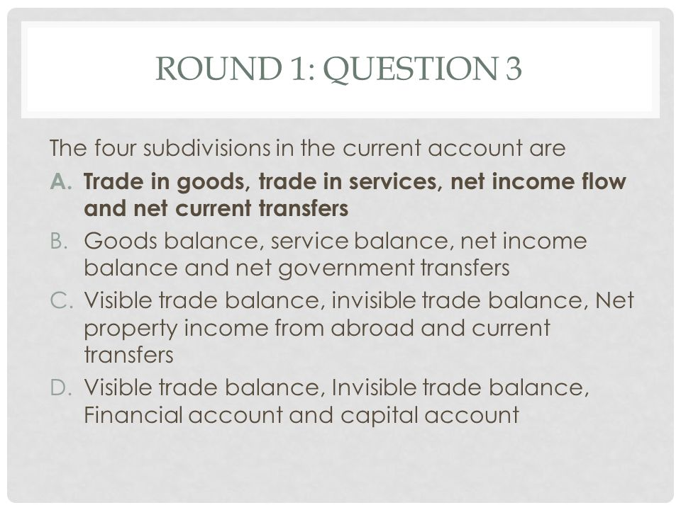 Round 1: Question 3 The four subdivisions in the current account are