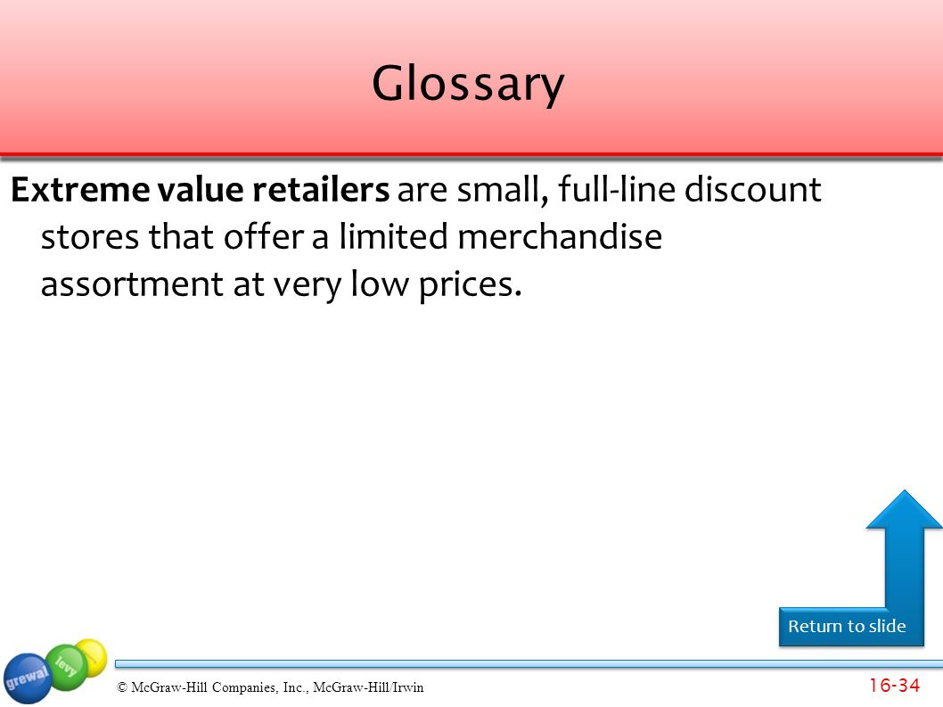 Glossary Extreme value retailers are small, full-line discount stores that offer a limited merchandise assortment at very low prices.