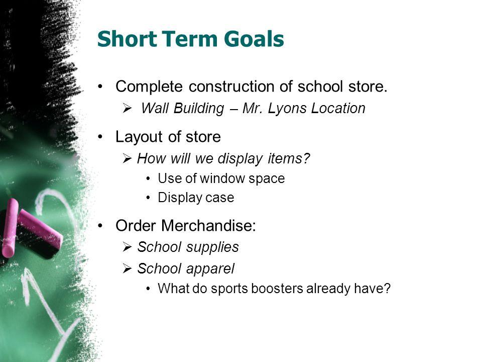 Short Term Goals Complete construction of school store.
