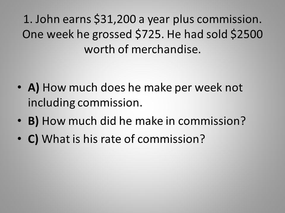 1. John earns $31,200 a year plus commission. One week he grossed $725