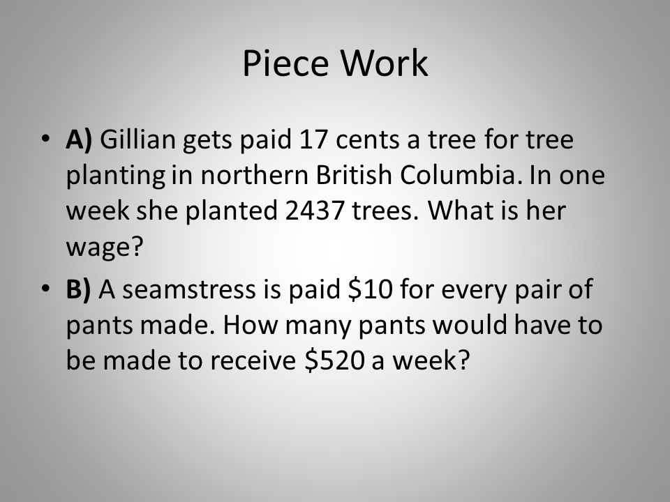 Piece Work A) Gillian gets paid 17 cents a tree for tree planting in northern British Columbia. In one week she planted 2437 trees. What is her wage
