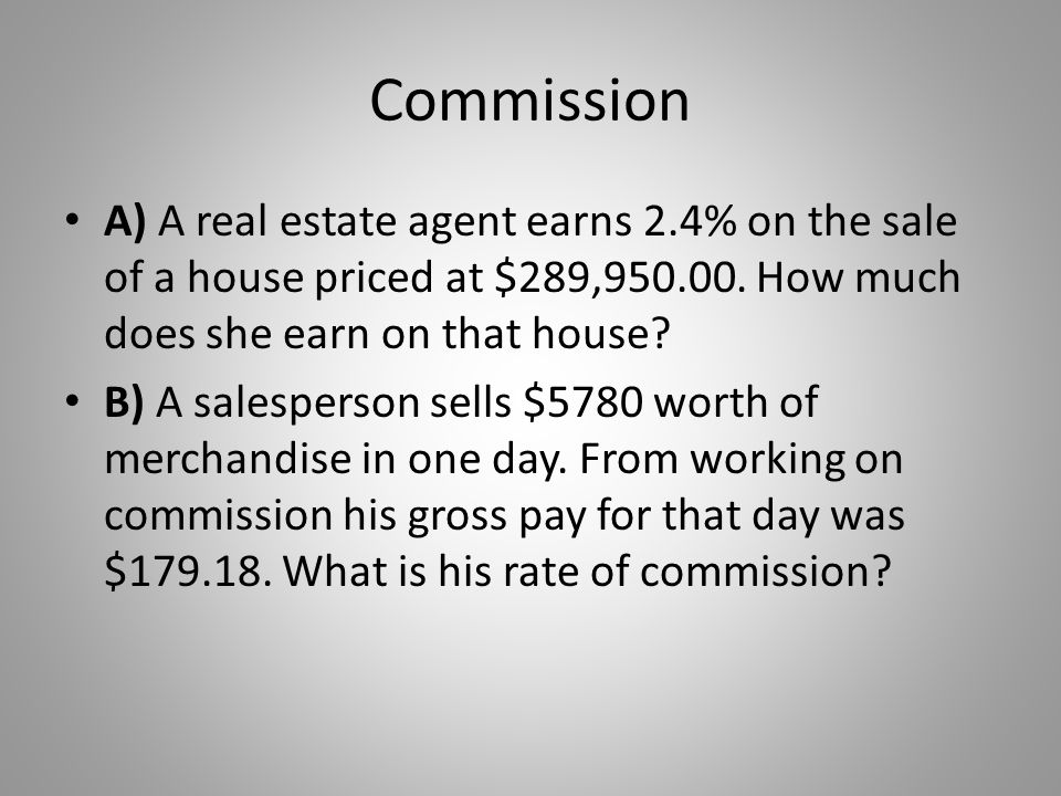 Commission A) A real estate agent earns 2.4% on the sale of a house priced at $289,950.00. How much does she earn on that house