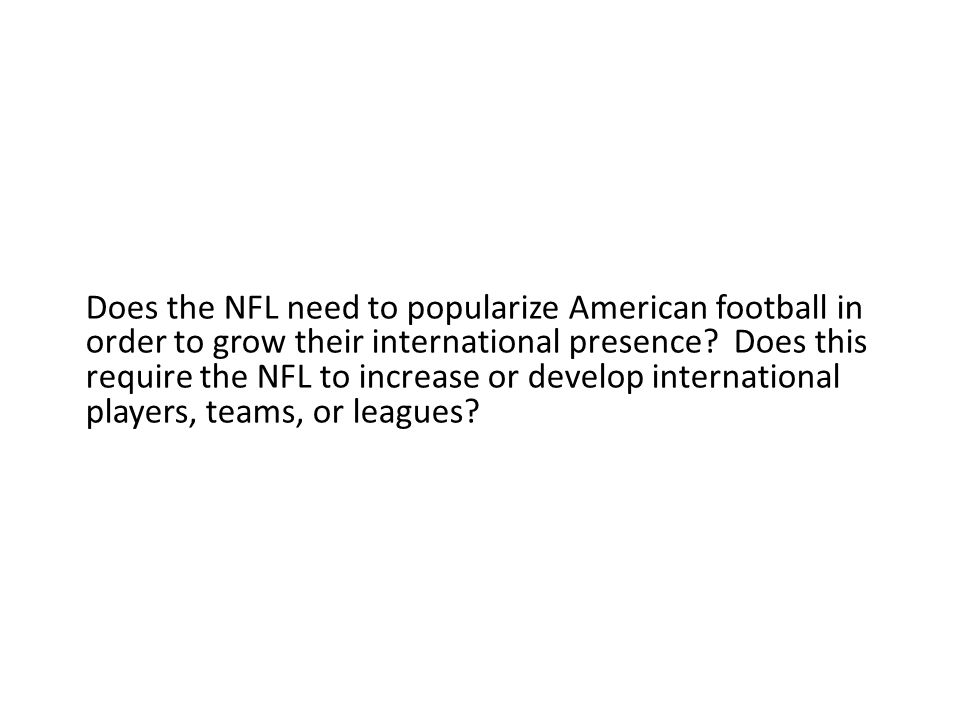 Does the NFL need to popularize American football in order to grow their international presence.