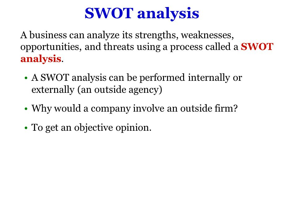 SWOT analysis A business can analyze its strengths, weaknesses, opportunities, and threats using a process called a SWOT analysis.
