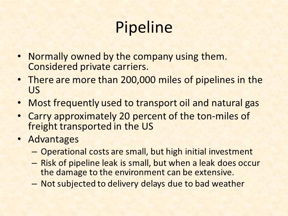 Pipeline Normally owned by the company using them. Considered private carriers. There are more than 200,000 miles of pipelines in the US.