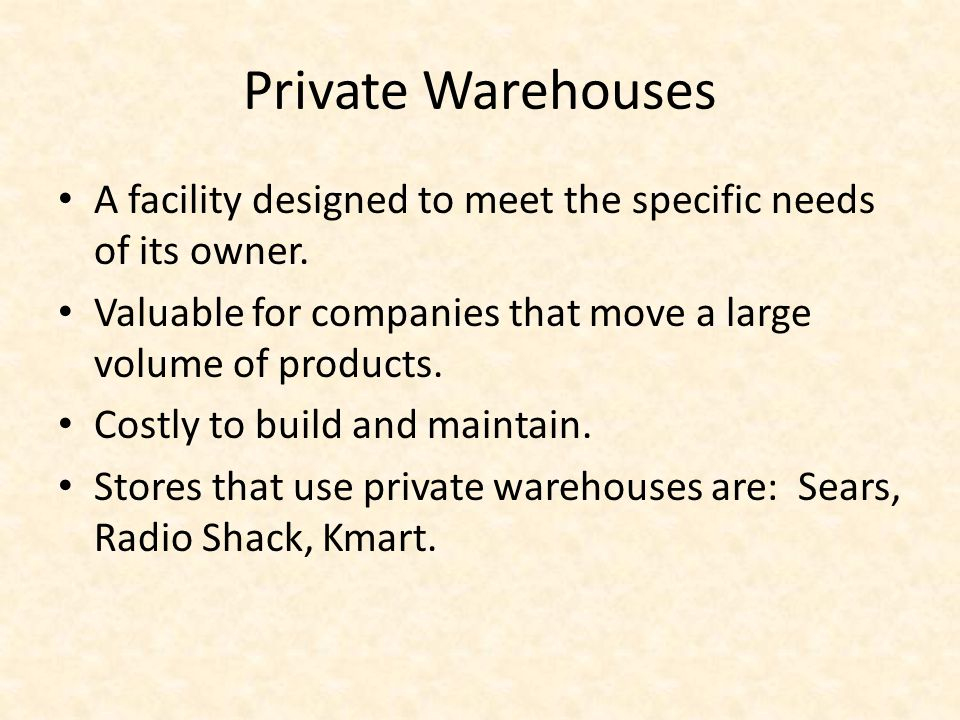 Private Warehouses A facility designed to meet the specific needs of its owner. Valuable for companies that move a large volume of products.