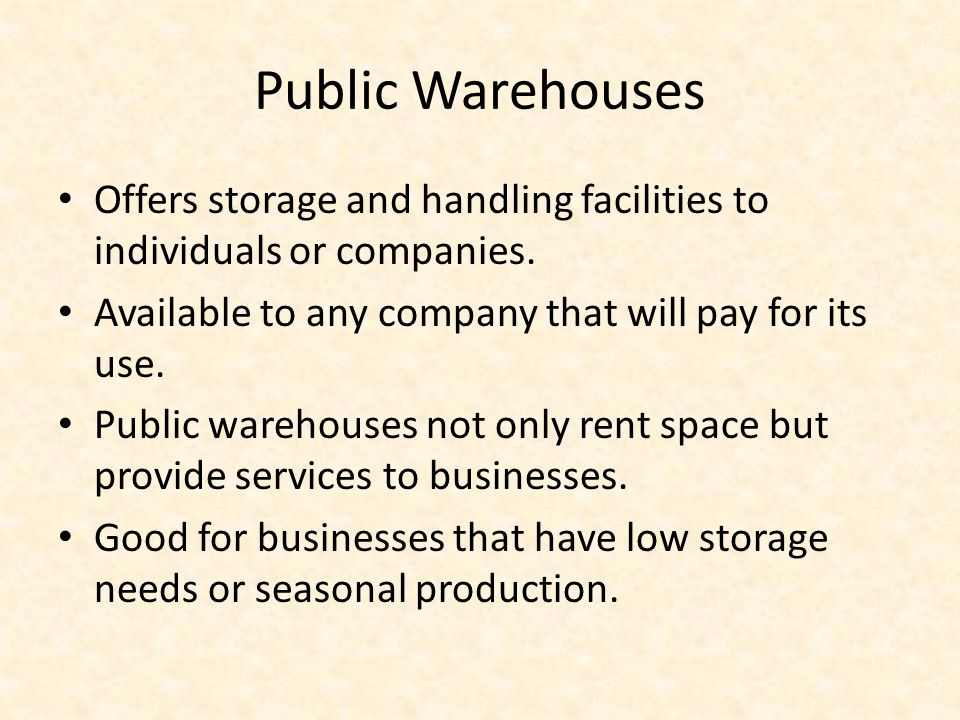 Public Warehouses Offers storage and handling facilities to individuals or companies. Available to any company that will pay for its use.