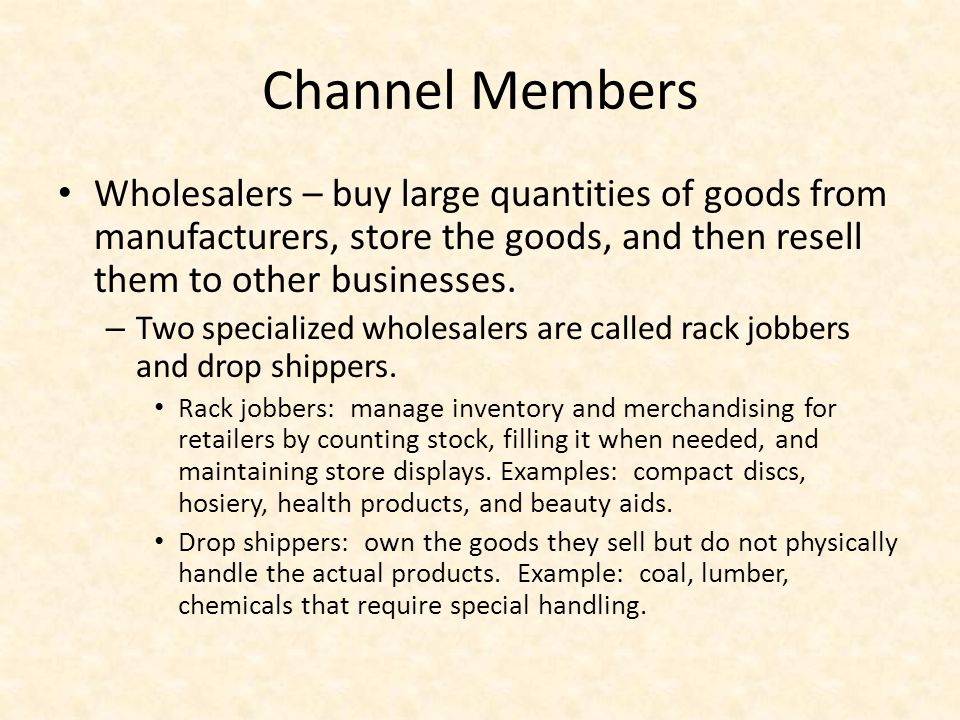 Channel Members Wholesalers – buy large quantities of goods from manufacturers, store the goods, and then resell them to other businesses.