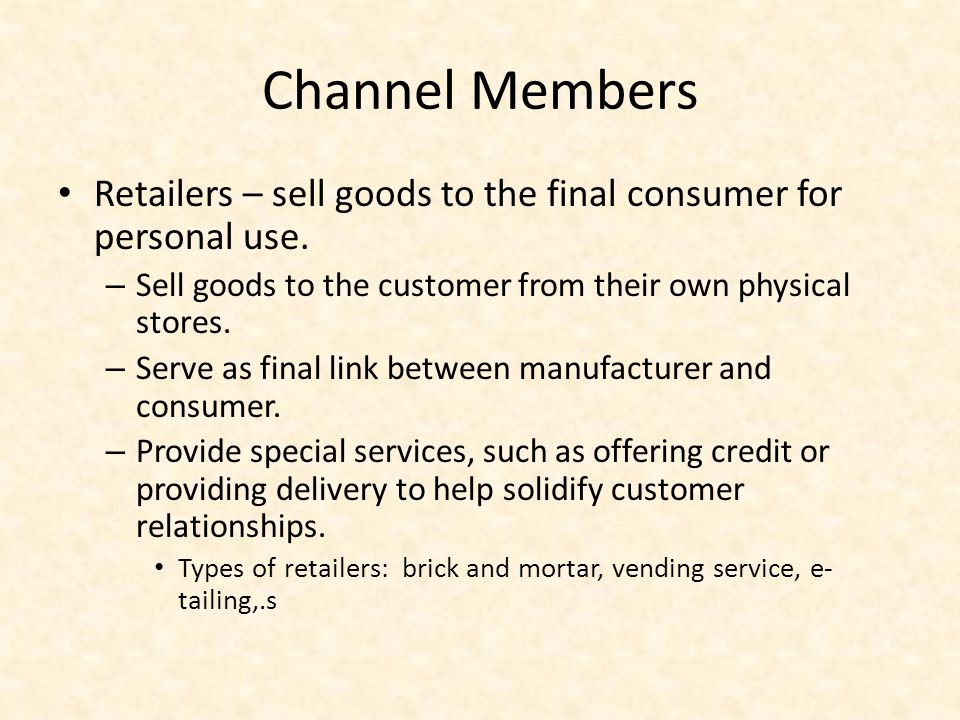 Channel Members Retailers – sell goods to the final consumer for personal use. Sell goods to the customer from their own physical stores.