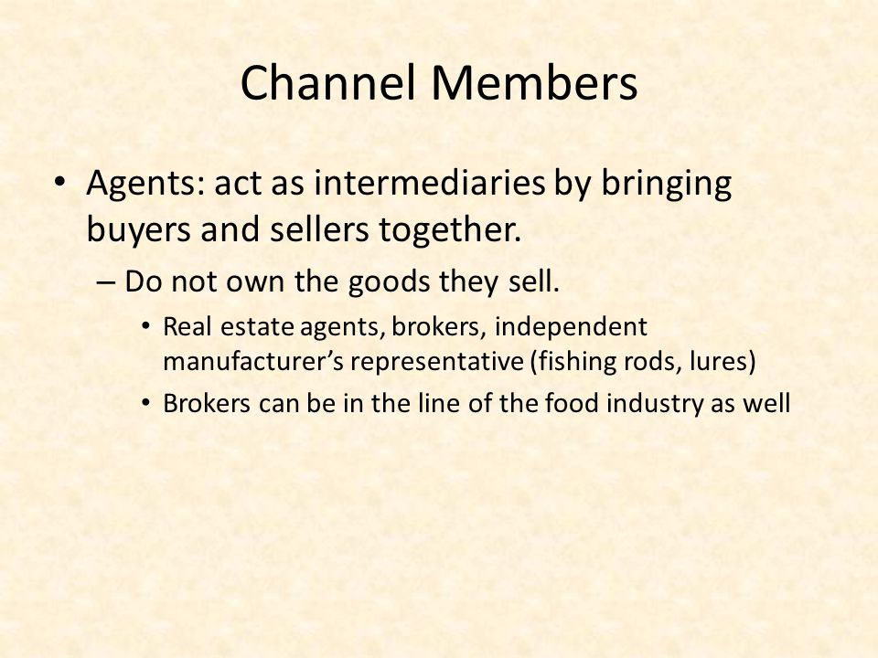 Channel Members Agents: act as intermediaries by bringing buyers and sellers together. Do not own the goods they sell.