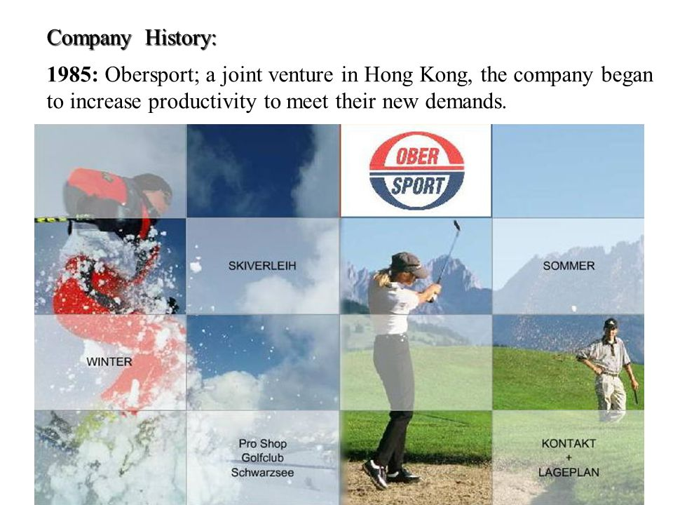 Company History: 1985: Obersport; a joint venture in Hong Kong, the company began to increase productivity to meet their new demands.