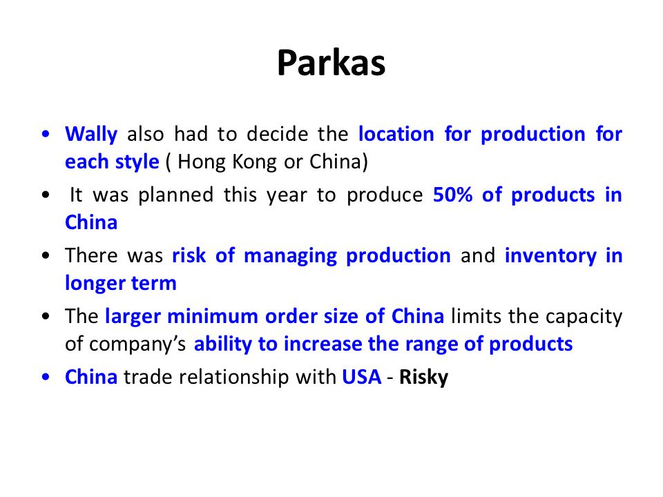 Parkas Wally also had to decide the location for production for each style ( Hong Kong or China)