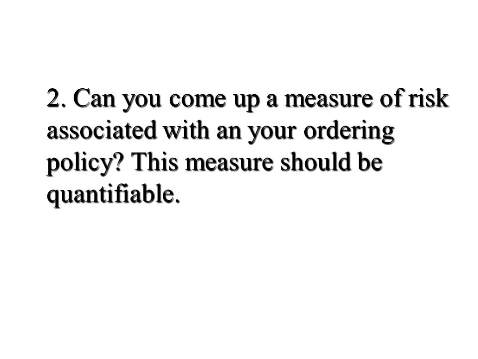 2. Can you come up a measure of risk associated with an your ordering policy.