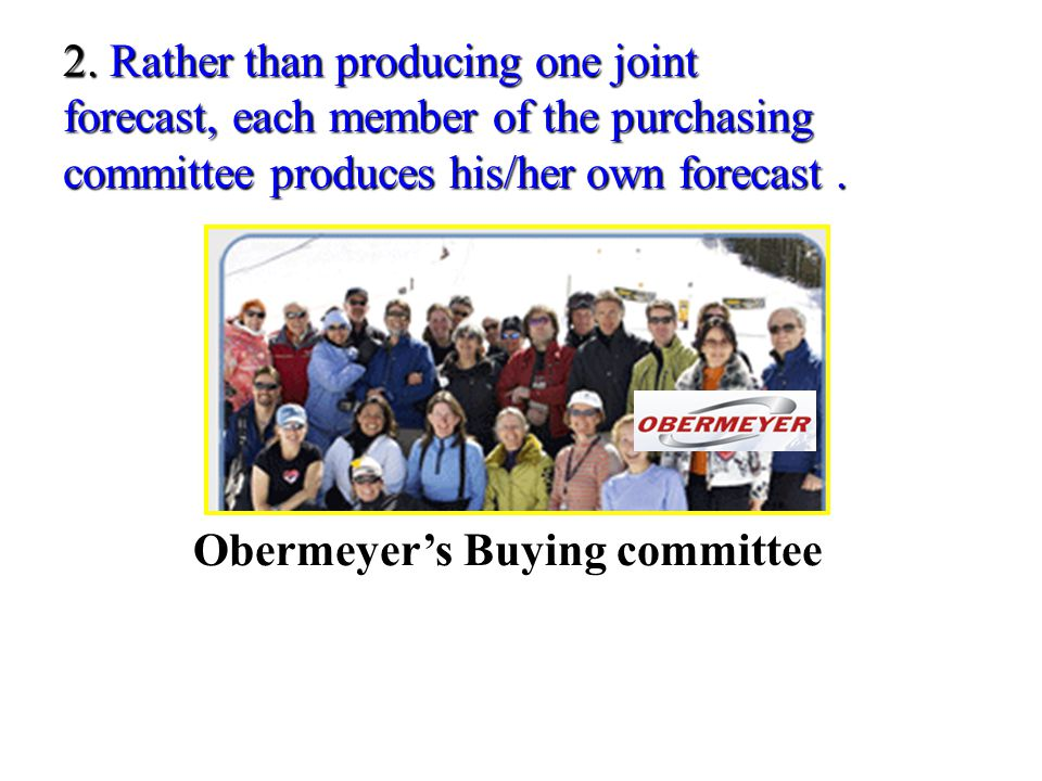 2. Rather than producing one joint forecast, each member of the purchasing committee produces his/her own forecast .