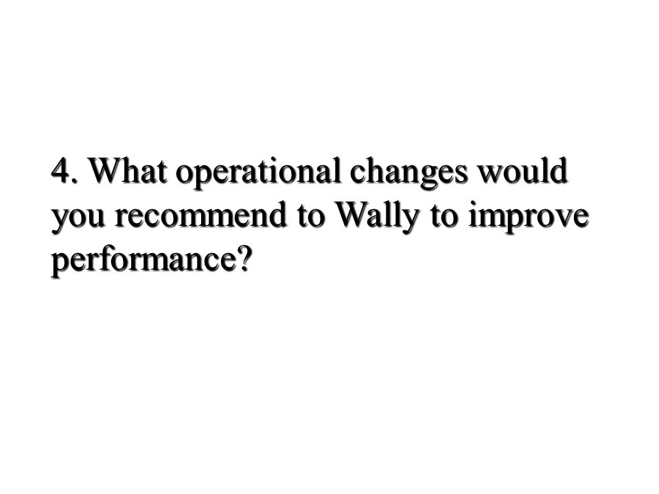 4. What operational changes would you recommend to Wally to improve performance