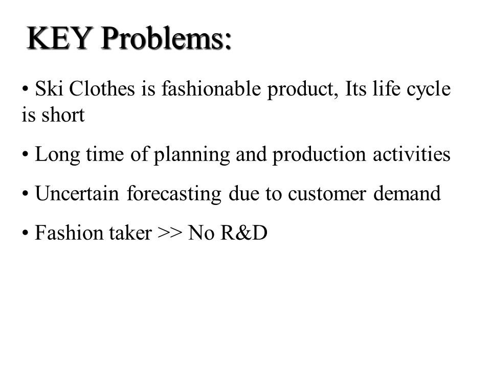 KEY Problems: Ski Clothes is fashionable product, Its life cycle is short. Long time of planning and production activities.