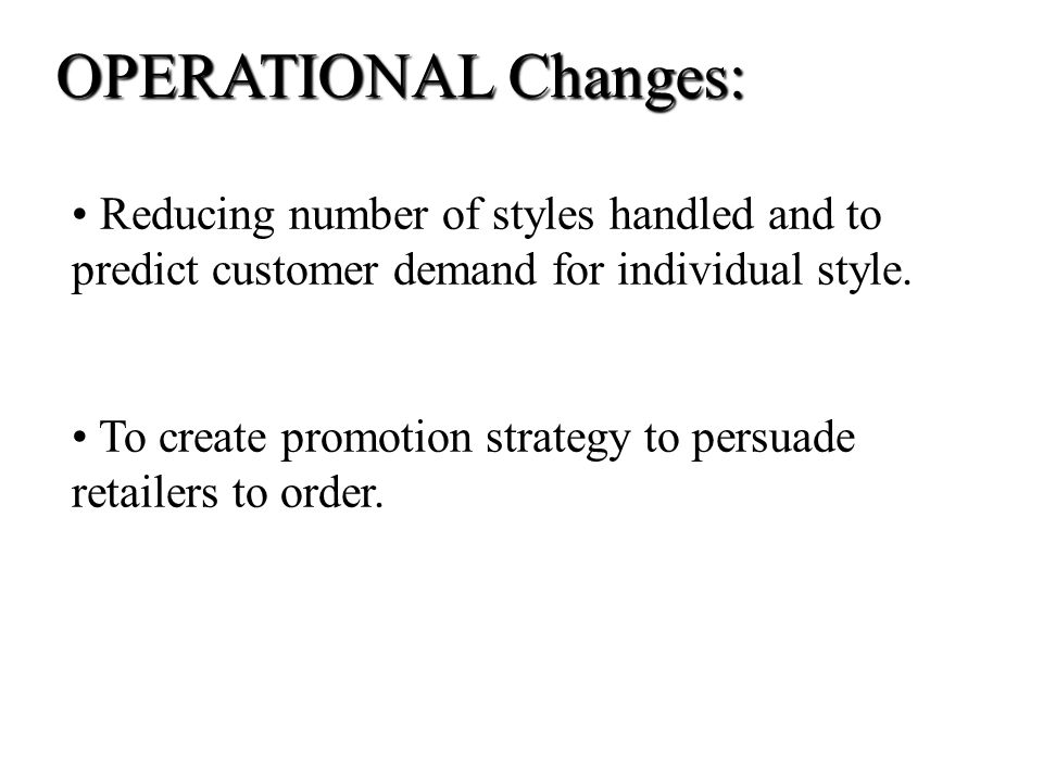 OPERATIONAL Changes: Reducing number of styles handled and to predict customer demand for individual style.