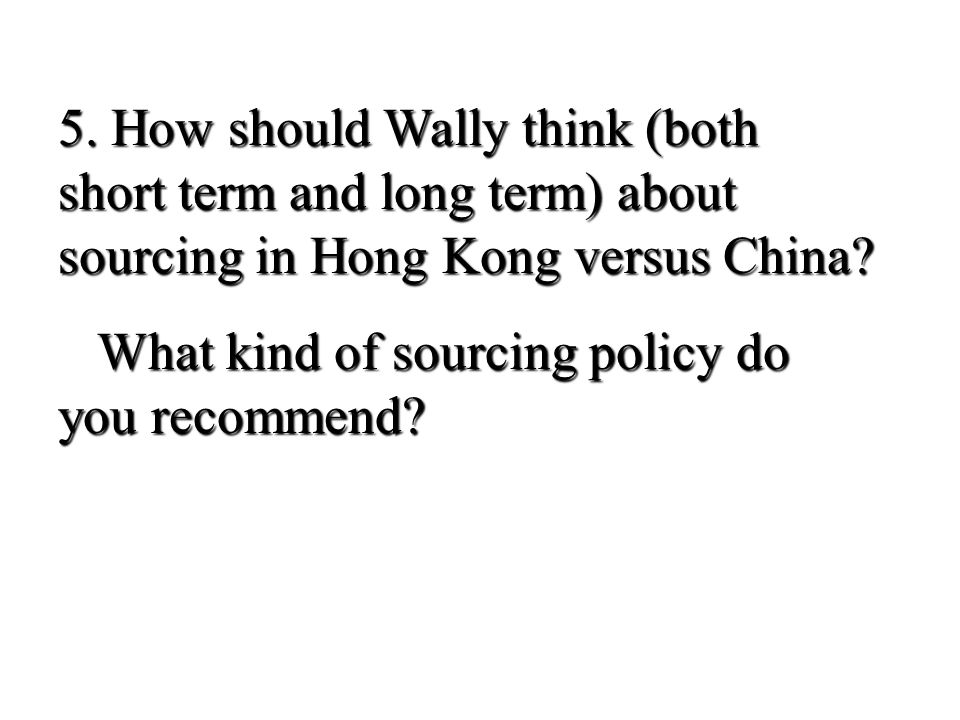 5. How should Wally think (both short term and long term) about sourcing in Hong Kong versus China