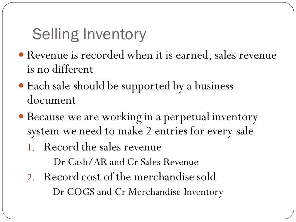 Selling Inventory Revenue is recorded when it is earned, sales revenue is no different. Each sale should be supported by a business document.