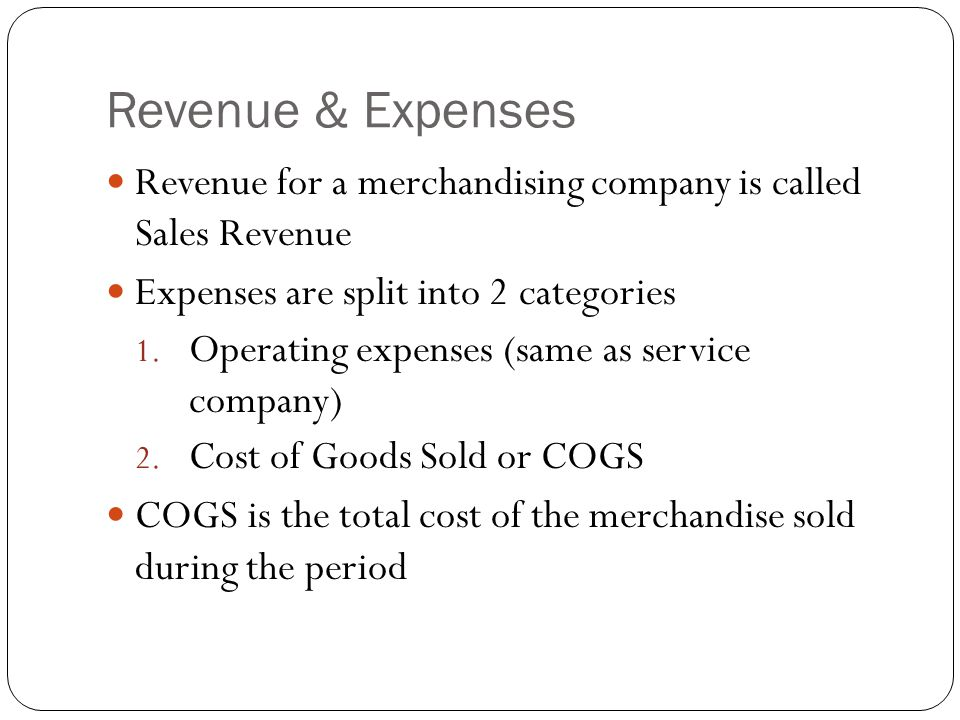 Revenue & Expenses Revenue for a merchandising company is called Sales Revenue. Expenses are split into 2 categories.